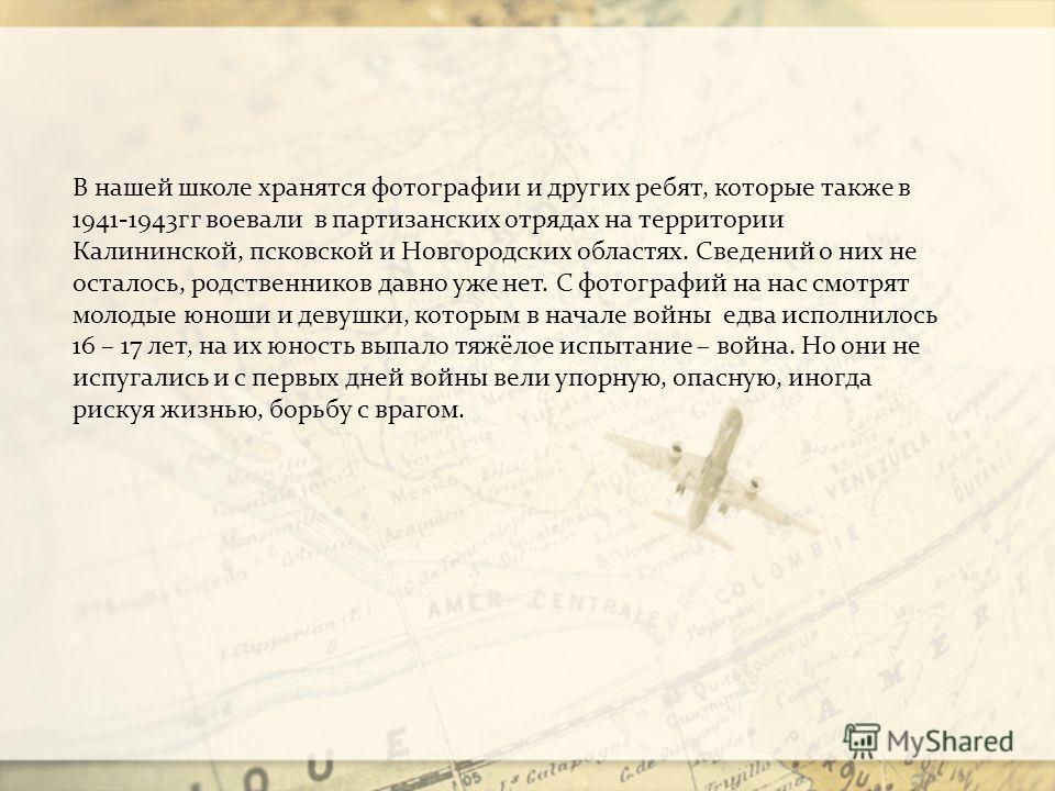 В нашей школе хранятся фотографии и других ребят, которые также в 1941-1943гг воевали в партизанских отрядах на территории Калининской, псковской и Новгородских областях. Сведений о них не осталось, родственников давно уже нет. С фотографий на нас см
