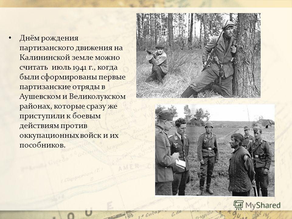 Днём рождения партизанского движения на Калининской земле можно считать июль 1941 г., когда были сформированы первые партизанские отряды в Аушевском и Великолукском районах, которые сразу же приступили к боевым действиям против оккупационных войск и