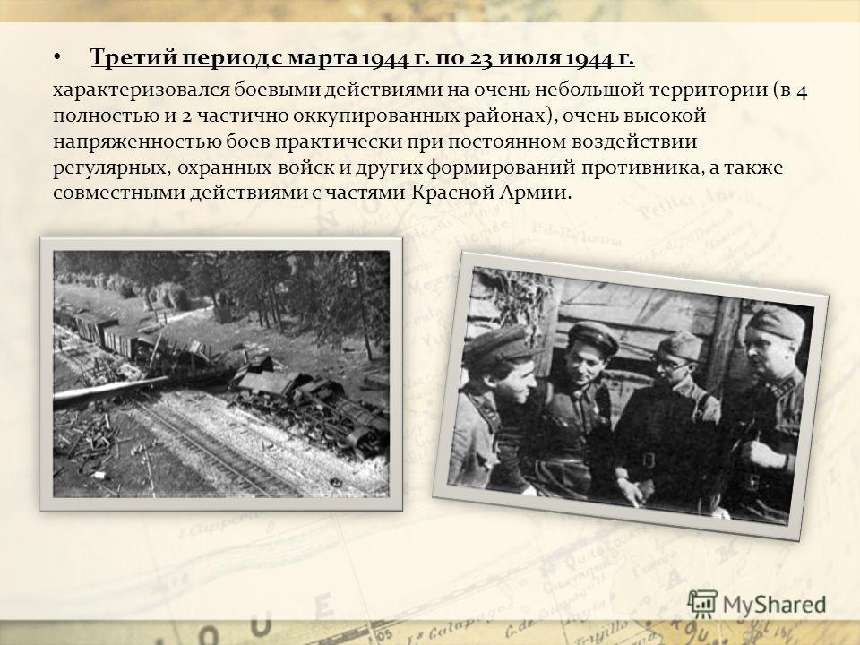 Третий период с марта 1944 г. по 23 июля 1944 г. характеризовался боевыми действиями на очень небольшой территории (в 4 полностью и 2 частично оккупированных районах), очень высокой напряженностью боев практически при постоянном воздействии регулярны