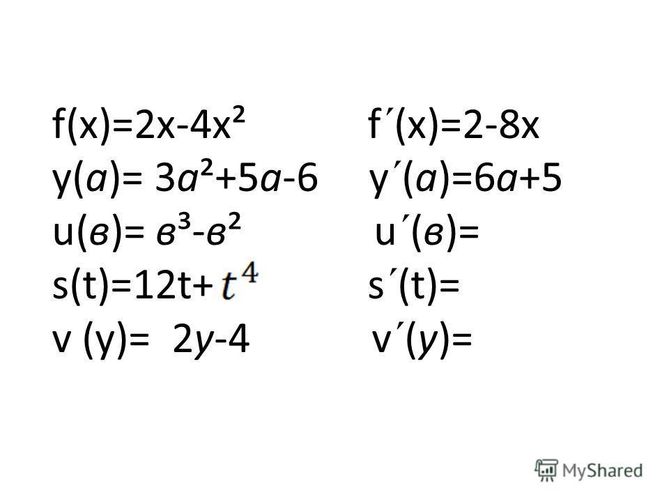 f(х)=2х-4х² f´(х)=2-8х у(а)= 3а²+5а-6 у´(а)=6а+5 u(в)= в³-в² u´(в)= s(t)=12t+ s´(t)= v (у)= 2у-4 v´(у)=