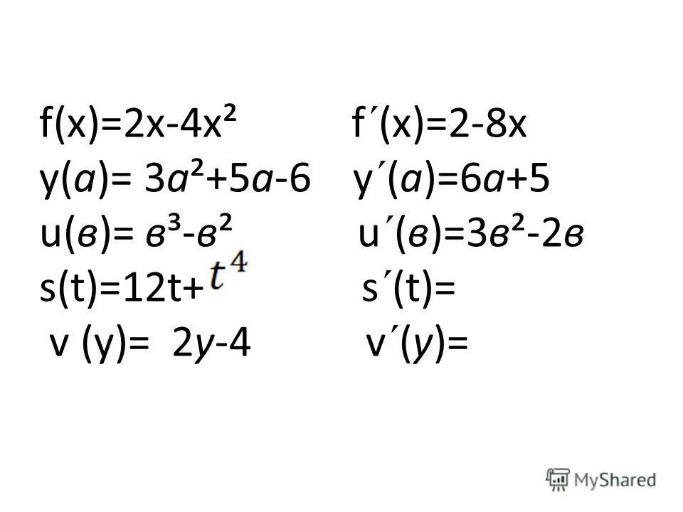 f(х)=2х-4х² f´(х)=2-8х у(а)= 3а²+5а-6 у´(а)=6а+5 u(в)= в³-в² u´(в)=3в²-2в s(t)=12t+ s´(t)= v (у)= 2у-4 v´(у)=