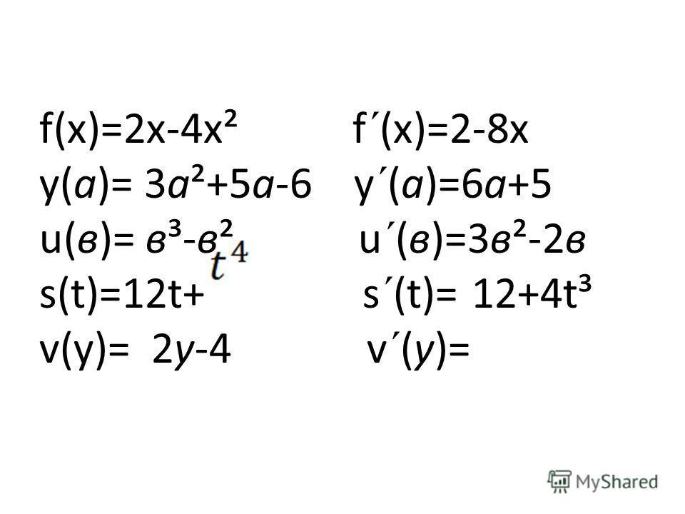 f(х)=2х-4х² f´(х)=2-8х у(а)= 3а²+5а-6 у´(а)=6а+5 u(в)= в³-в² u´(в)=3в²-2в s(t)=12t+ s´(t)= 12+4t³ v(у)= 2у-4 v´(у)=