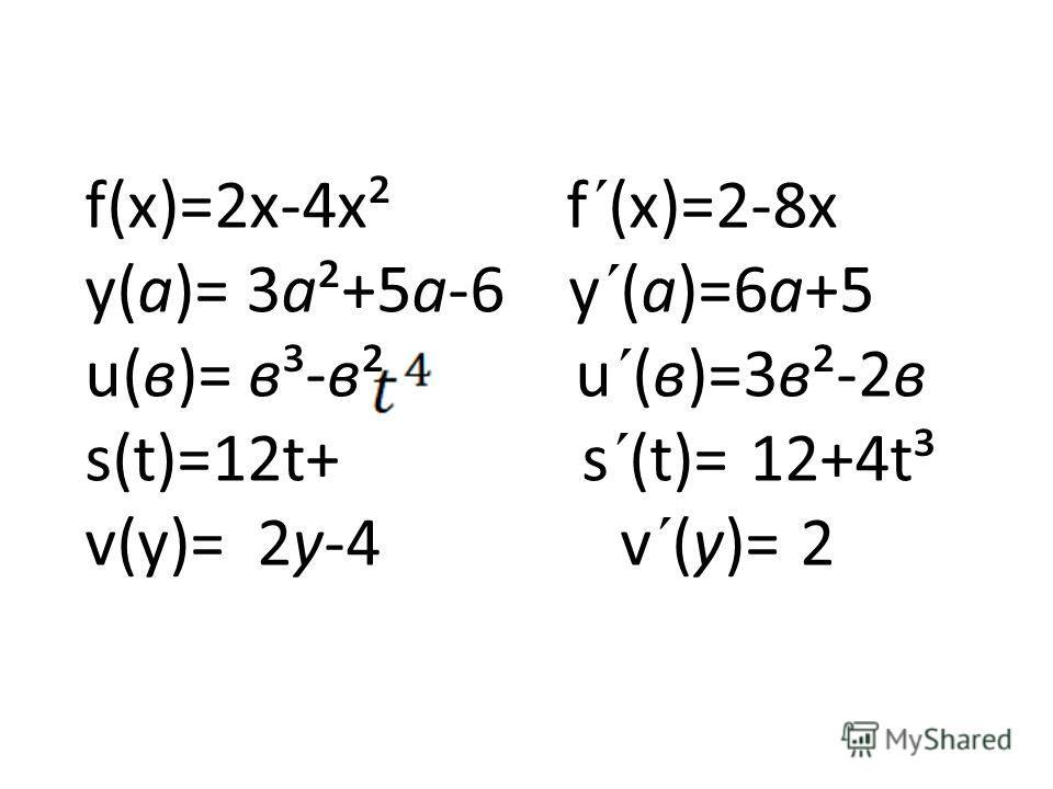 f(х)=2х-4х² f´(х)=2-8х у(а)= 3а²+5а-6 у´(а)=6а+5 u(в)= в³-в² u´(в)=3в²-2в s(t)=12t+ s´(t)= 12+4t³ v(у)= 2у-4 v´(у)= 2