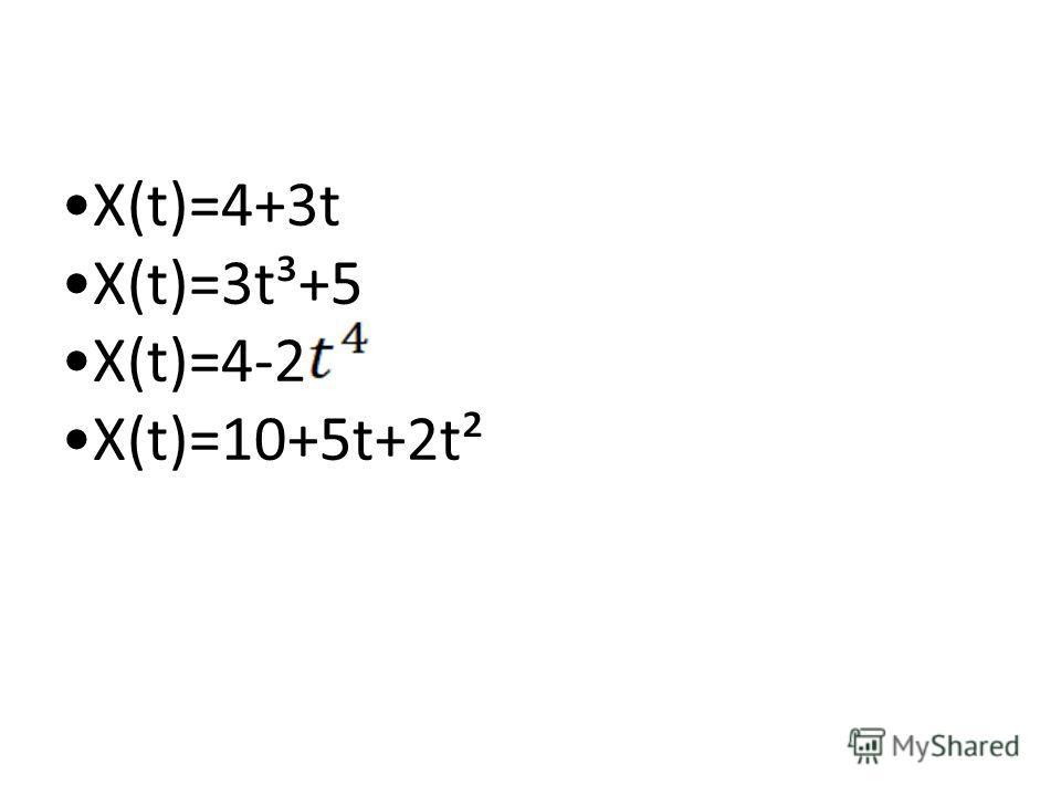 Х(t)=4+3t Х(t)=3t³+5 Х(t)=4-2 Х(t)=10+5t+2t²