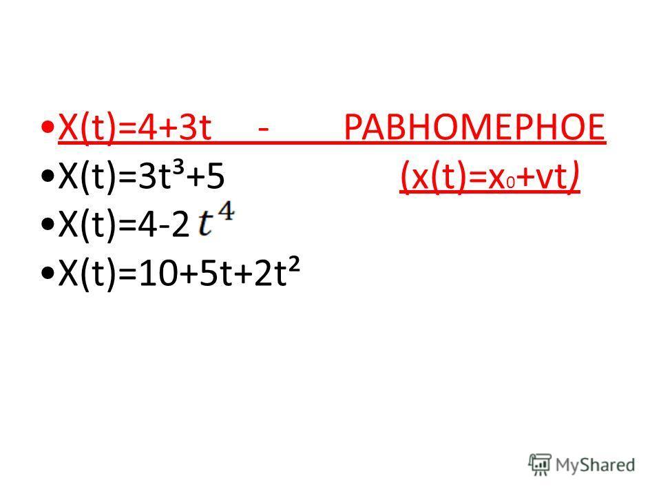 Х(t)=4+3t - РАВНОМЕРНОЕ Х(t)=3t³+5 (х(t)=х 0 +vt) Х(t)=4-2 Х(t)=10+5t+2t²
