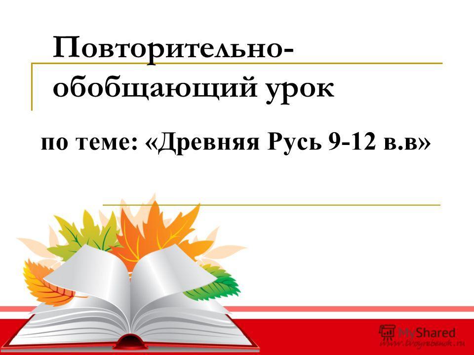 Повторительно- обобщающий урок по теме: «Древняя Русь 9-12 в.в»