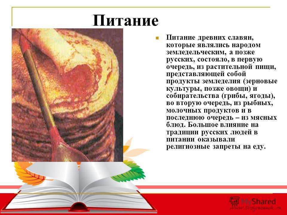 Питание Питание древних славян, которые являлись народом земледельческим, а позже русских, состояло, в первую очередь, из растительной пищи, представляющей собой продукты земледелия (зерновые культуры, позже овощи) и собирательства (грибы, ягоды), во