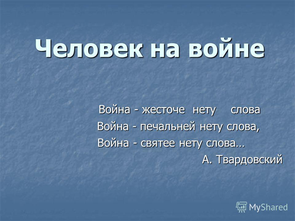 Человек на войне Война - жесточе нету слова Война - жесточе нету слова Война - печальней нету слова, Война - печальней нету слова, Война - святее нету слова… А. Твардовский