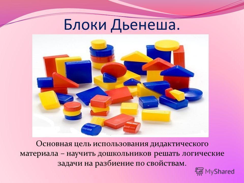 Блоки Дьенеша. Основная цель использования дидактического материала – научить дошкольников решать логические задачи на разбиение по свойствам.