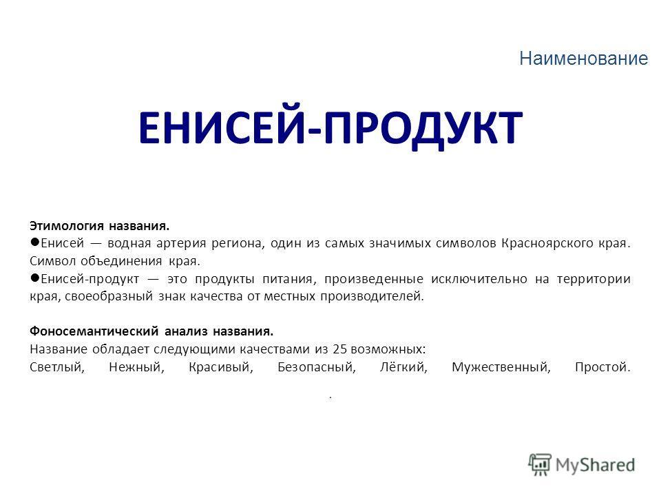 ЕНИСЕЙ-ПРОДУКТ Этимология названия. Енисей водная артерия региона, один из самых значимых символов Красноярского края. Символ объединения края. Енисей-продукт это продукты питания, произведенные исключительно на территории края, своеобразный знак кач