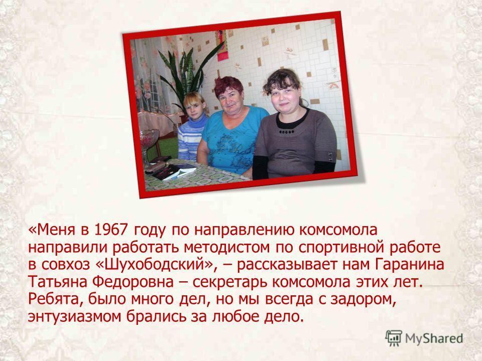 «Меня в 1967 году по направлению комсомола направили работать методистом по спортивной работе в совхоз «Шухободский», – рассказывает нам Гаранина Татьяна Федоровна – секретарь комсомола этих лет. Ребята, было много дел, но мы всегда с задором, энтузи