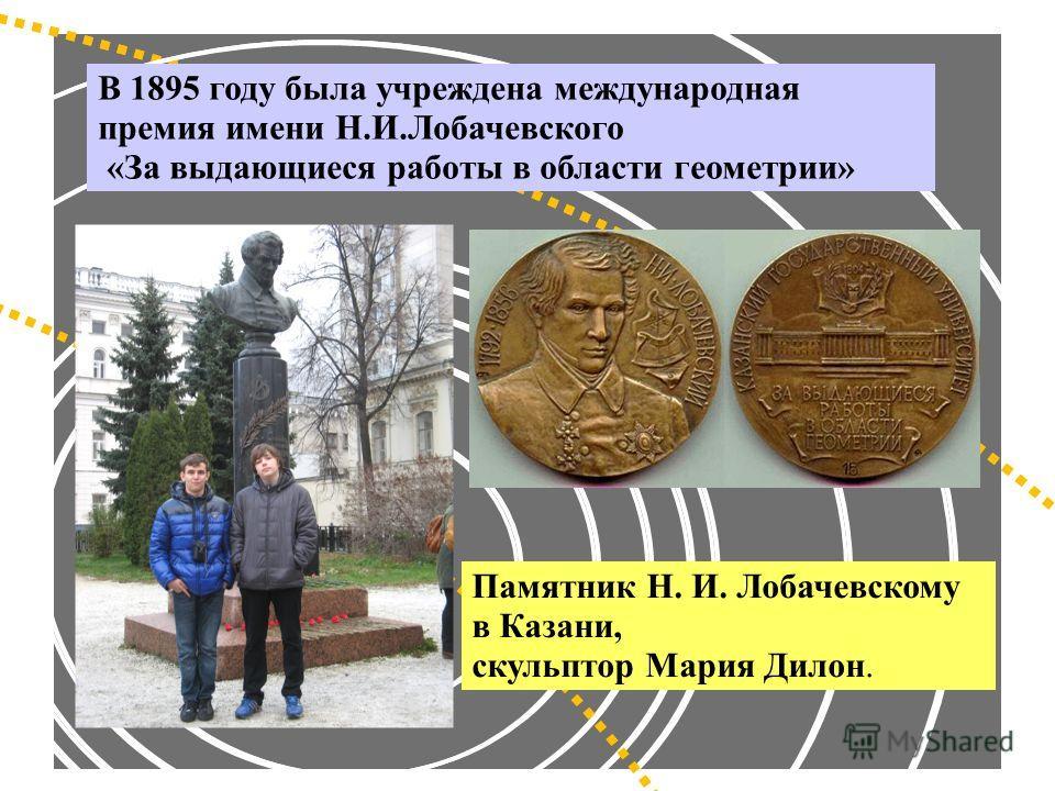 Памятник Н. И. Лобачевскому в Казани, скульптор Мария Дилон. В 1895 году была учреждена международная премия имени Н.И.Лобачевского «За выдающиеся работы в области геометрии»
