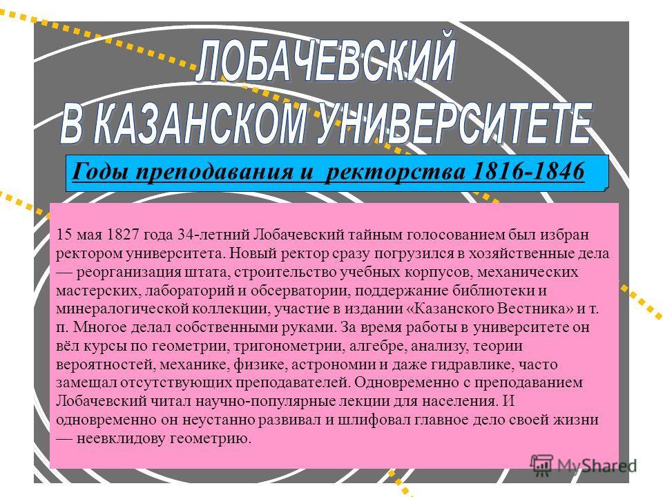 Годы преподавания и ректорства 1816-1846 15 мая 1827 года 34-летний Лобачевский тайным голосованием был избран ректором университета. Новый ректор сразу погрузился в хозяйственные дела реорганизация штата, строительство учебных корпусов, механических