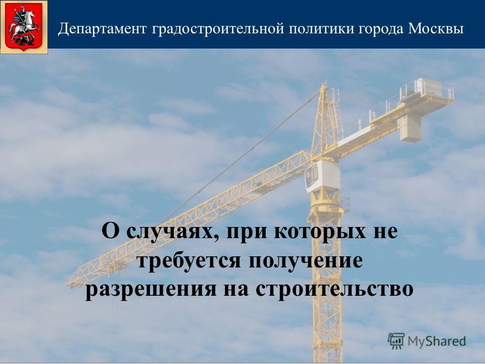 О случаях, при которых не требуется получение разрешения на строительство Департамент градостроительной политики города Москвы