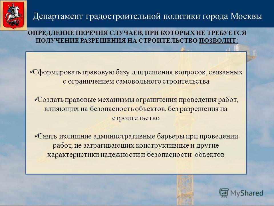ОПРЕДЛЕНИЕ ПЕРЕЧНЯ СЛУЧАЕВ, ПРИ КОТОРЫХ НЕ ТРЕБУЕТСЯ ПОЛУЧЕНИЕ РАЗРЕШЕНИЯ НА СТРОИТЕЛЬСТВО ПОЗВОЛИТ: Департамент градостроительной политики города Москвы Сформировать правовую базу для решения вопросов, связанных с ограничением самовольного строитель