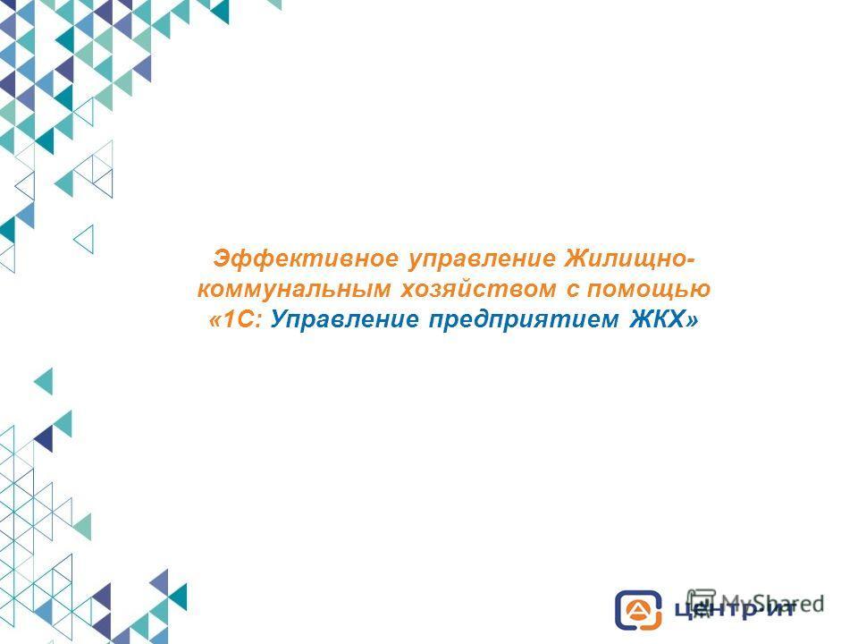 Эффективное управление Жилищно- коммунальным хозяйством с помощью «1С: Управление предприятием ЖКХ»
