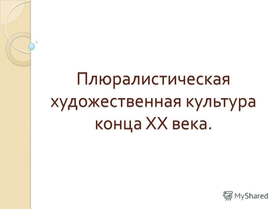 Плюралистическая художественная культура конца ХХ века.