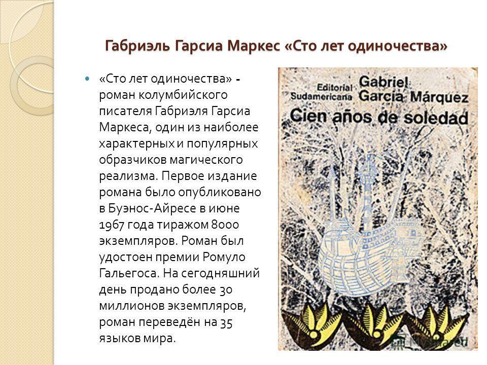 Габриэль Гарсиа Маркес « Сто лет одиночества » « Сто лет одиночества » - роман колумбийского писателя Габриэля Гарсиа Маркеса, один из наиболее характерных и популярных образчиков магического реализма. Первое издание романа было опубликовано в Буэнос