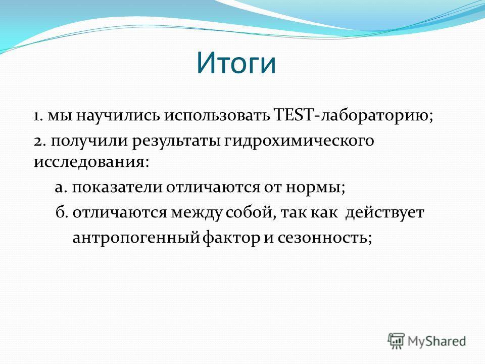 Итоги 1. мы научились использовать TEST-лабораторию; 2. получили результаты гидрохимического исследования: а. показатели отличаются от нормы; б. отличаются между собой, так как действует антропогенный фактор и сезонность;