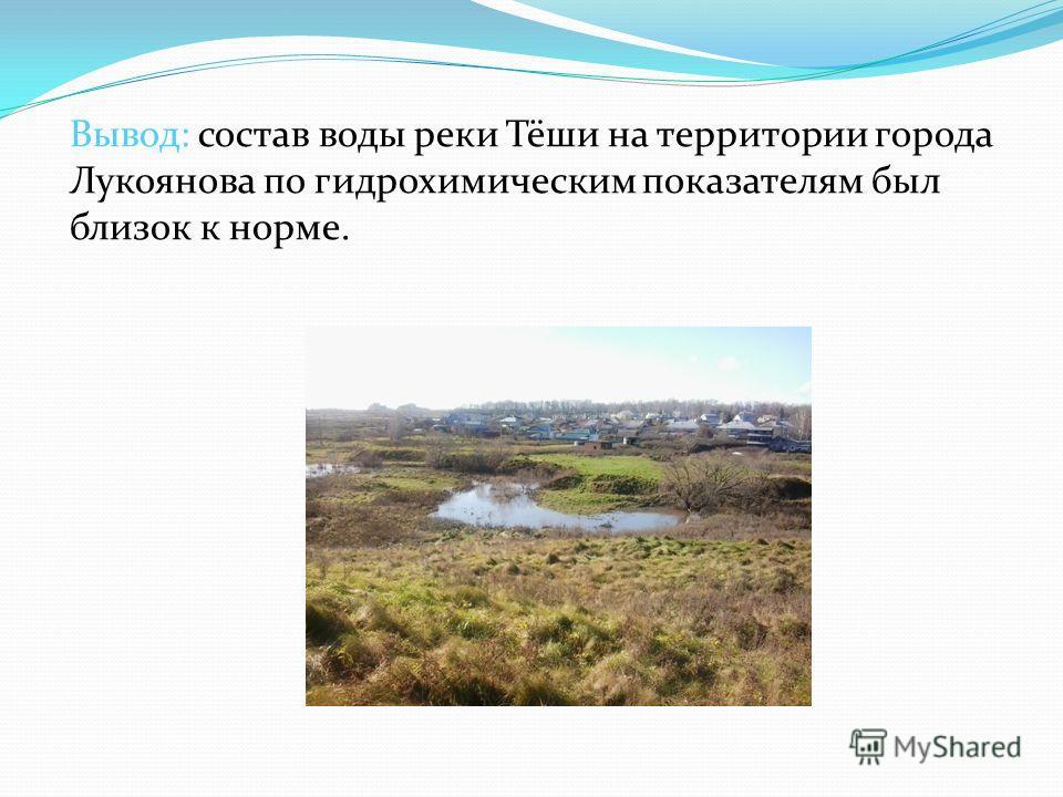 Вывод: состав воды реки Тёши на территории города Лукоянова по гидрохимическим показателям был близок к норме.