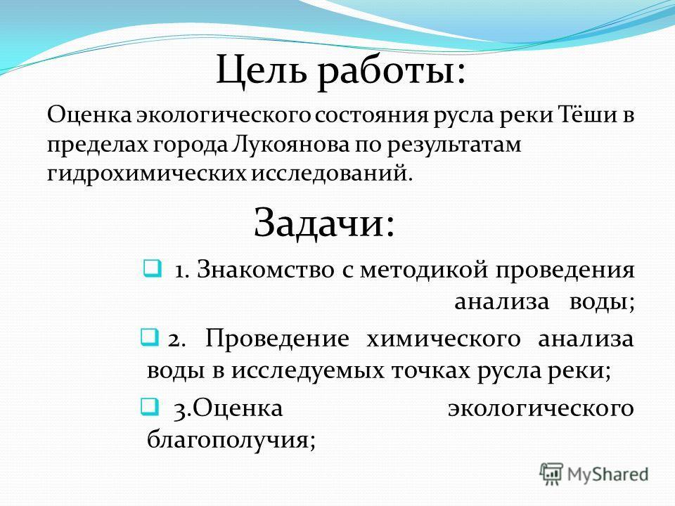 Цель работы: Оценка экологического состояния русла реки Тёши в пределах города Лукоянова по результатам гидрохимических исследований. Задачи: 1. Знакомство с методикой проведения анализа воды; 2. Проведение химического анализа воды в исследуемых точк