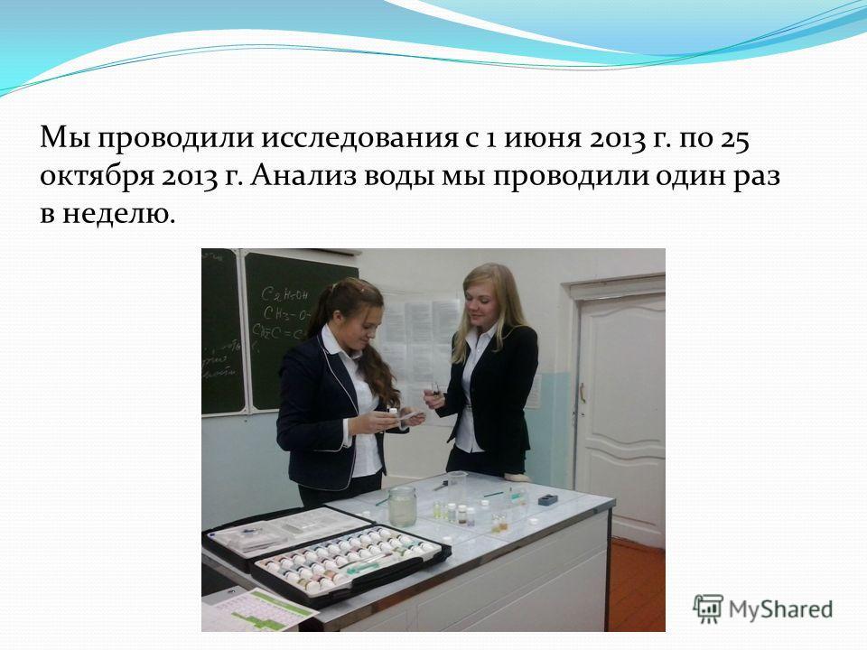 Мы проводили исследования с 1 июня 2013 г. по 25 октября 2013 г. Анализ воды мы проводили один раз в неделю.