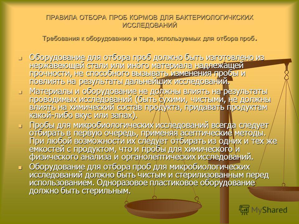 ПРАВИЛА ОТБОРА ПРОБ КОРМОВ ДЛЯ БАКТЕРИОЛОГИЧКСКИХ ИССЛЕДОВАНИЙ Требования к оборудованию и таре, используемых для отбора проб. Оборудование для отбора проб должно быть изготовлено из нержавеющей стали или иного материала надлежащей прочности, не спо