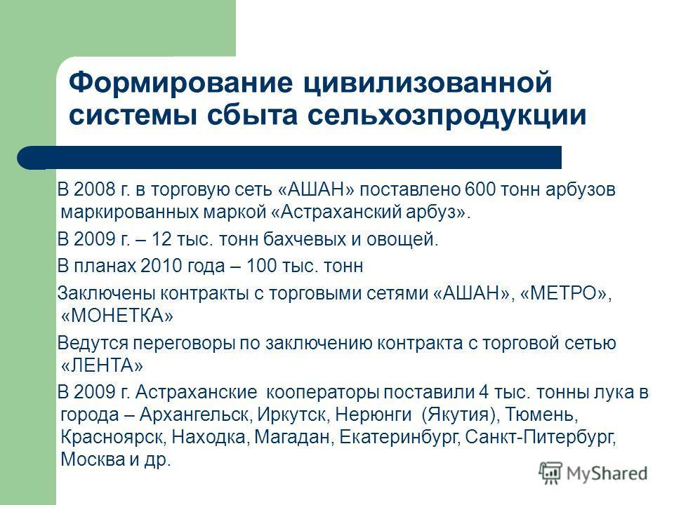 Формирование цивилизованной системы сбыта сельхозпродукции В 2008 г. в торговую сеть «АШАН» поставлено 600 тонн арбузов маркированных маркой «Астраханский арбуз». В 2009 г. – 12 тыс. тонн бахчевых и овощей. В планах 2010 года – 100 тыс. тонн Заключен