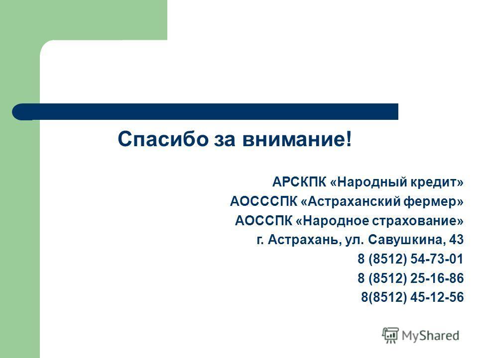 Спасибо за внимание! АРСКПК «Народный кредит» АОСССПК «Астраханский фермер» АОССПК «Народное страхование» г. Астрахань, ул. Савушкина, 43 8 (8512) 54-73-01 8 (8512) 25-16-86 8(8512) 45-12-56