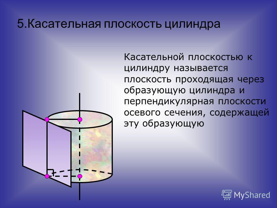 5.Касательная плоскость цилиндра Касательной плоскостью к цилиндру называется плоскость проходящая через образующую цилиндра и перпендикулярная плоскости осевого сечения, содержащей эту образующую