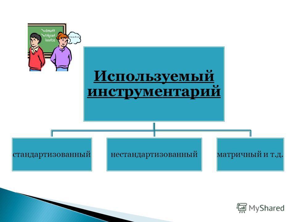 Используемый инструментарий стандартизованныйнестандартизованныйматричный и т.д.