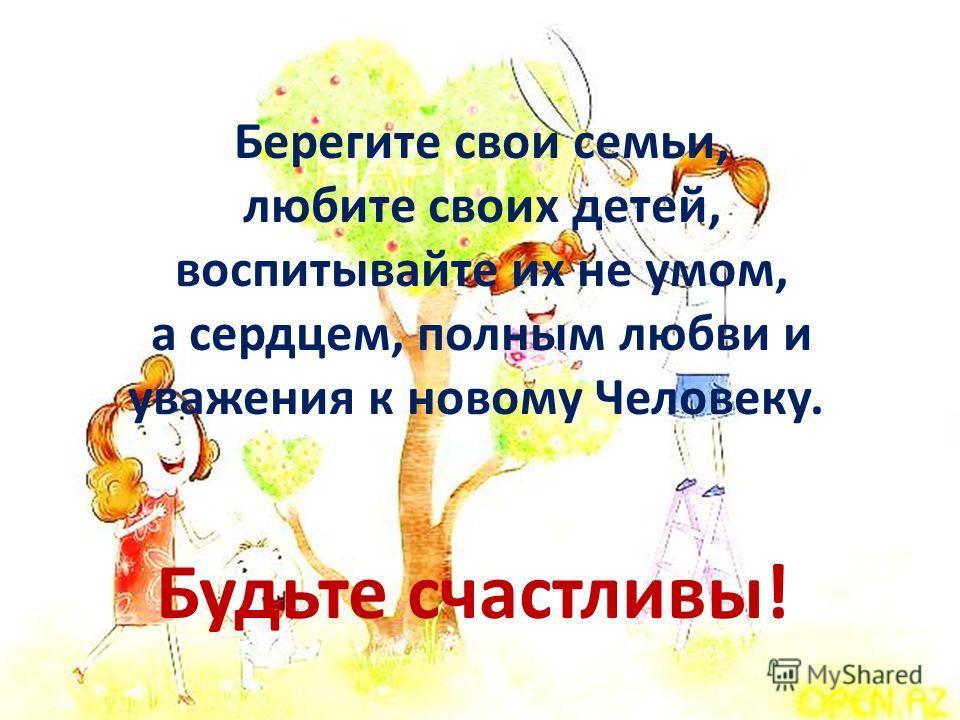 Берегите свои семьи, любите своих детей, воспитывайте их не умом, а сердцем, полным любви и уважения к новому Человеку. Будьте счастливы!