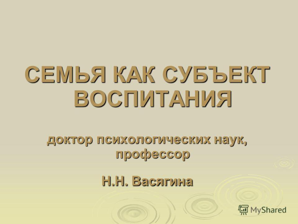 СЕМЬЯ КАК СУБЪЕКТ ВОСПИТАНИЯ доктор психологических наук, профессор Н.Н. Васягина