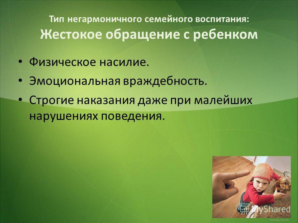 Тип негармоничного семейного воспитания: Жестокое обращение с ребенком Физическое насилие. Эмоциональная враждебность. Строгие наказания даже при малейших нарушениях поведения.