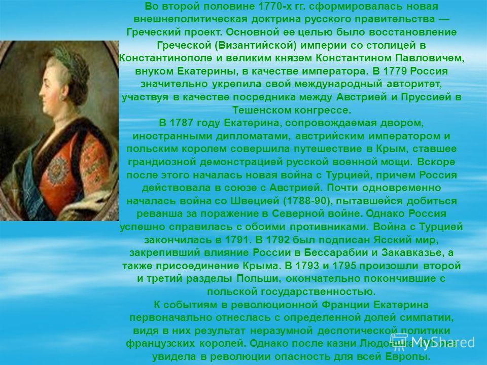 Во второй половине 1770-х гг. сформировалась новая внешнеполитическая доктрина русского правительства Греческий проект. Основной ее целью было восстановление Греческой (Византийской) империи со столицей в Константинополе и великим князем Константином