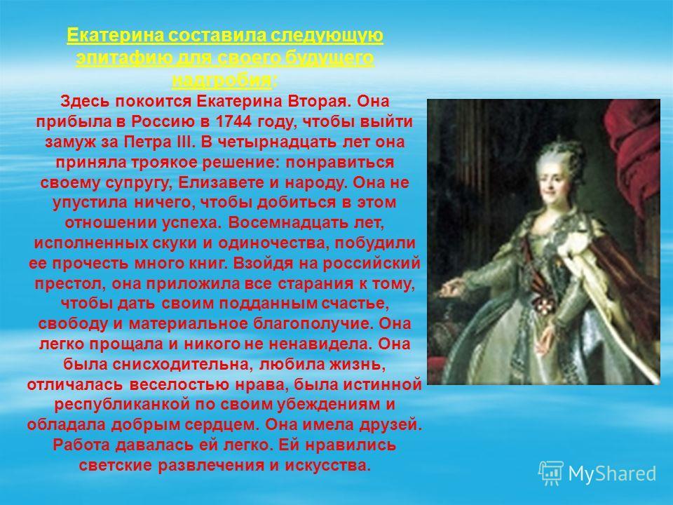 Екатерина составила следующую эпитафию для своего будущего надгробия: Здесь покоится Екатерина Вторая. Она прибыла в Россию в 1744 году, чтобы выйти замуж за Петра III. В четырнадцать лет она приняла троякое решение: понравиться своему супругу, Елиза