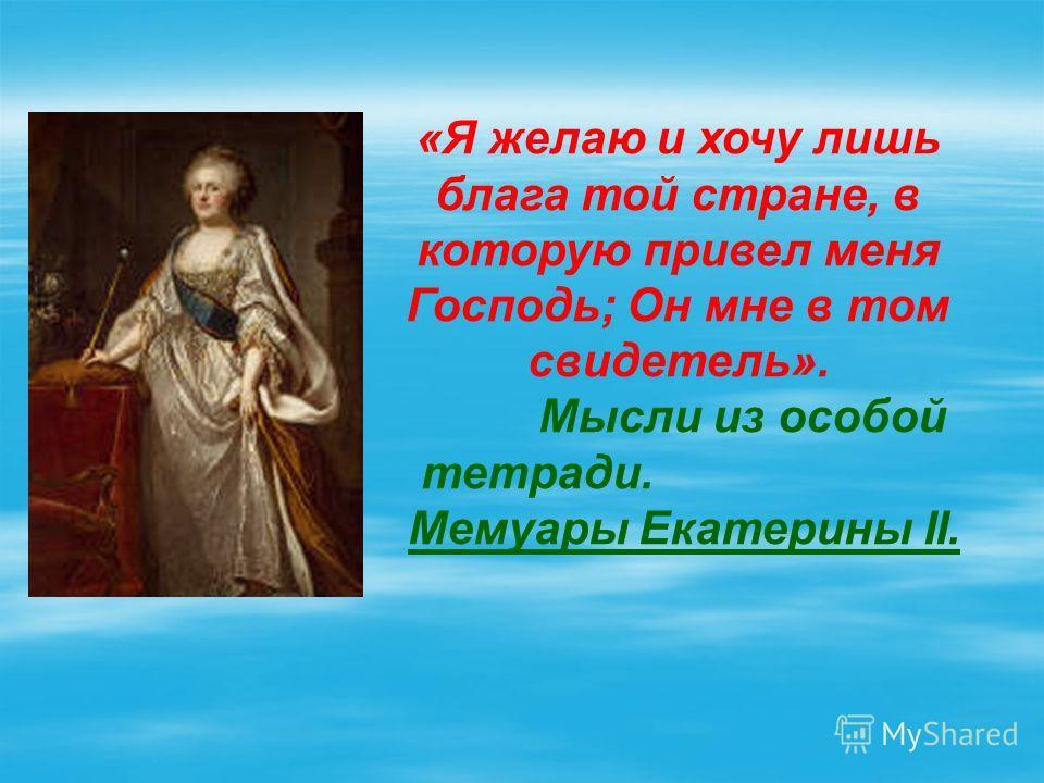 «Я желаю и хочу лишь блага той стране, в которую привел меня Господь; Он мне в том свидетель». Мысли из особой тетради. Мемуары Екатерины II.