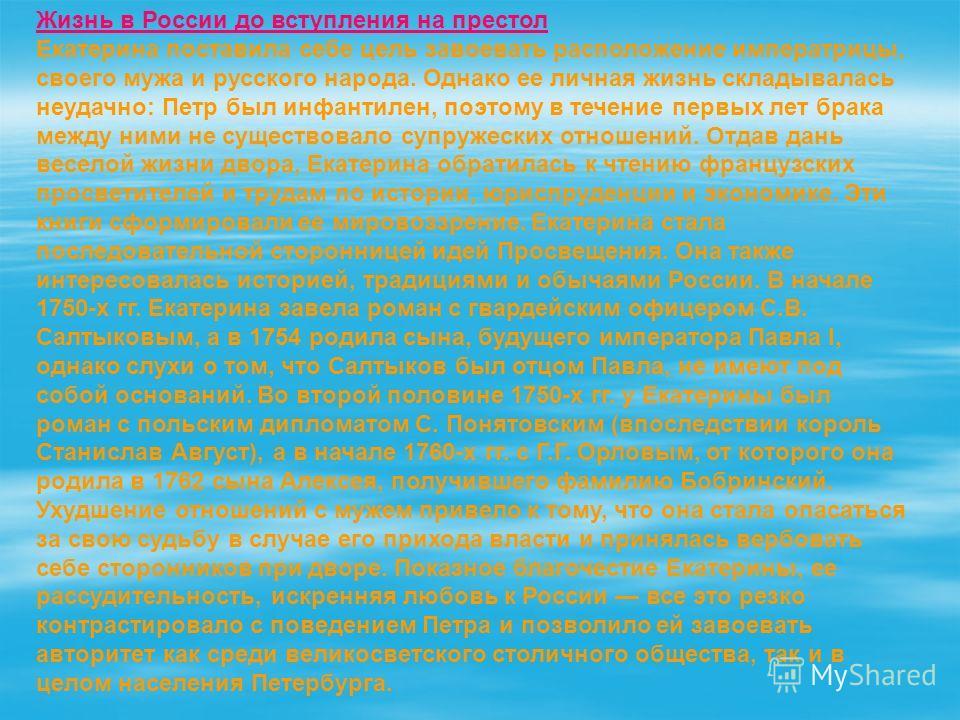 Жизнь в России до вступления на престол Екатерина поставила себе цель завоевать расположение императрицы, своего мужа и русского народа. Однако ее личная жизнь складывалась неудачно: Петр был инфантилен, поэтому в течение первых лет брака между ними