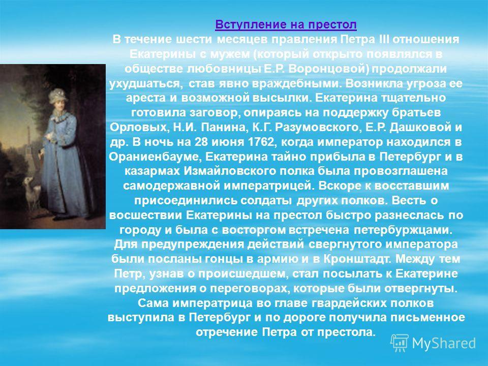 Вступление на престол В течение шести месяцев правления Петра III отношения Екатерины с мужем (который открыто появлялся в обществе любовницы Е.Р. Воронцовой) продолжали ухудшаться, став явно враждебными. Возникла угроза ее ареста и возможной высылки