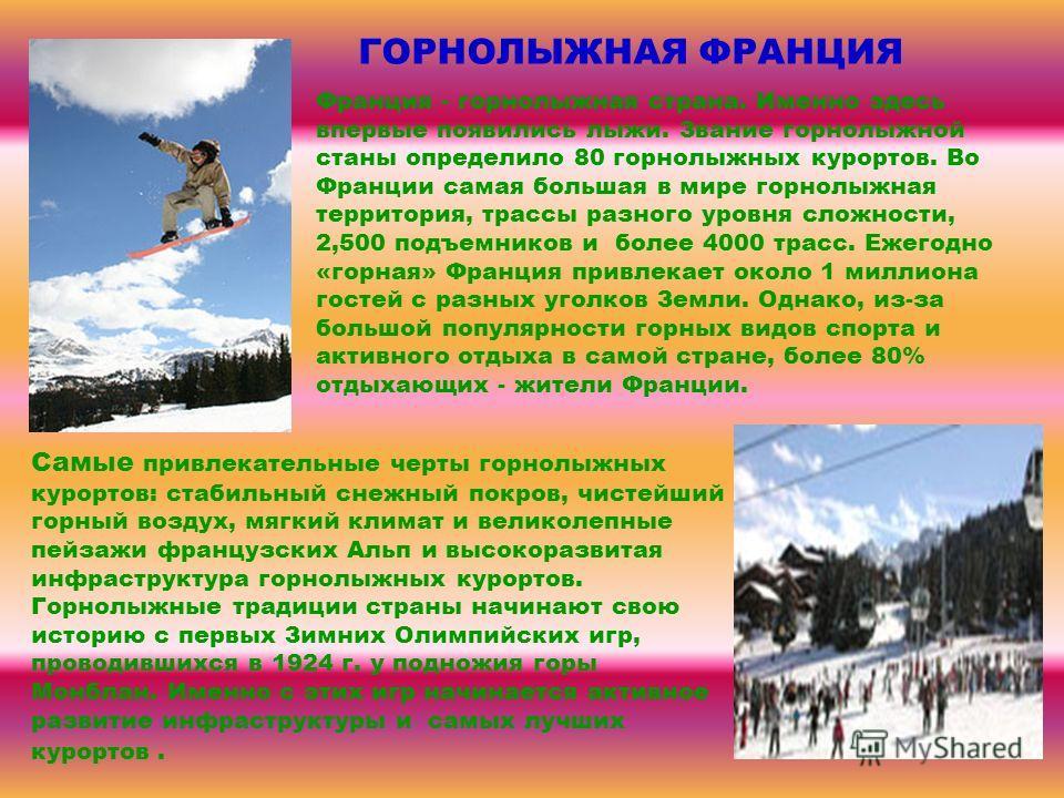 ГОРНОЛЫЖНАЯ ФРАНЦИЯ Франция - горнолыжная страна. Именно здесь впервые появились лыжи. Звание горнолыжной станы определило 80 горнолыжных курортов. Во Франции самая большая в мире горнолыжная территория, трассы разного уровня сложности, 2,500 подъемн