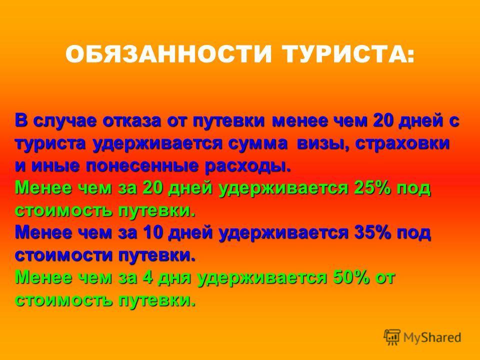 ОБЯЗАННОСТИ ТУРИСТА: В случае отказа от путевки менее чем 20 дней с туриста удерживается сумма визы, страховки и иные понесенные расходы. Менее чем за 20 дней удерживается 25% под стоимость путевки. Менее чем за 10 дней удерживается 35% под стоимости