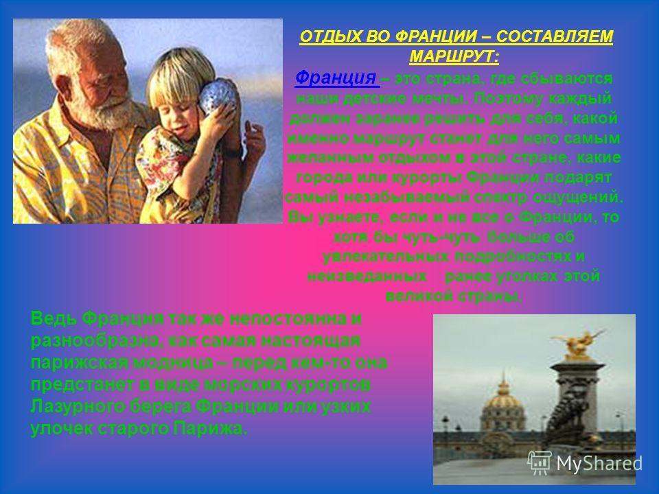 ОТДЫХ ВО ФРАНЦИИ – СОСТАВЛЯЕМ МАРШРУТ: Франция – это страна, где сбываются наши детские мечты. Поэтому каждый должен заранее решить для себя, какой именно маршрут станет для него самым желанным отдыхом в этой стране, какие города или курорты Франции
