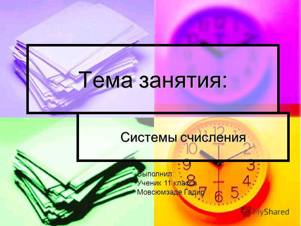 Тема занятия: Системы счисления Выполнил: Ученик 11 класса Мовсюмзаде Гадир