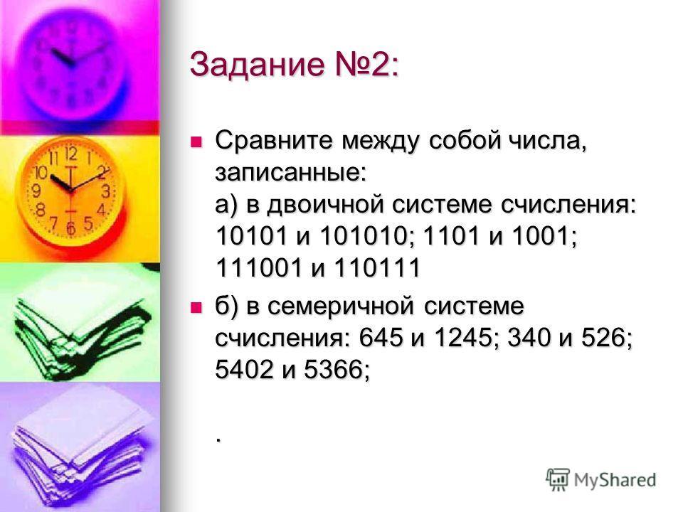 Задание 2: Сравните между собой числа, записанные: а) в двоичной системе счисления: 10101 и 101010; 1101 и 1001; 111001 и 110111 Сравните между собой числа, записанные: а) в двоичной системе счисления: 10101 и 101010; 1101 и 1001; 111001 и 110111 б)