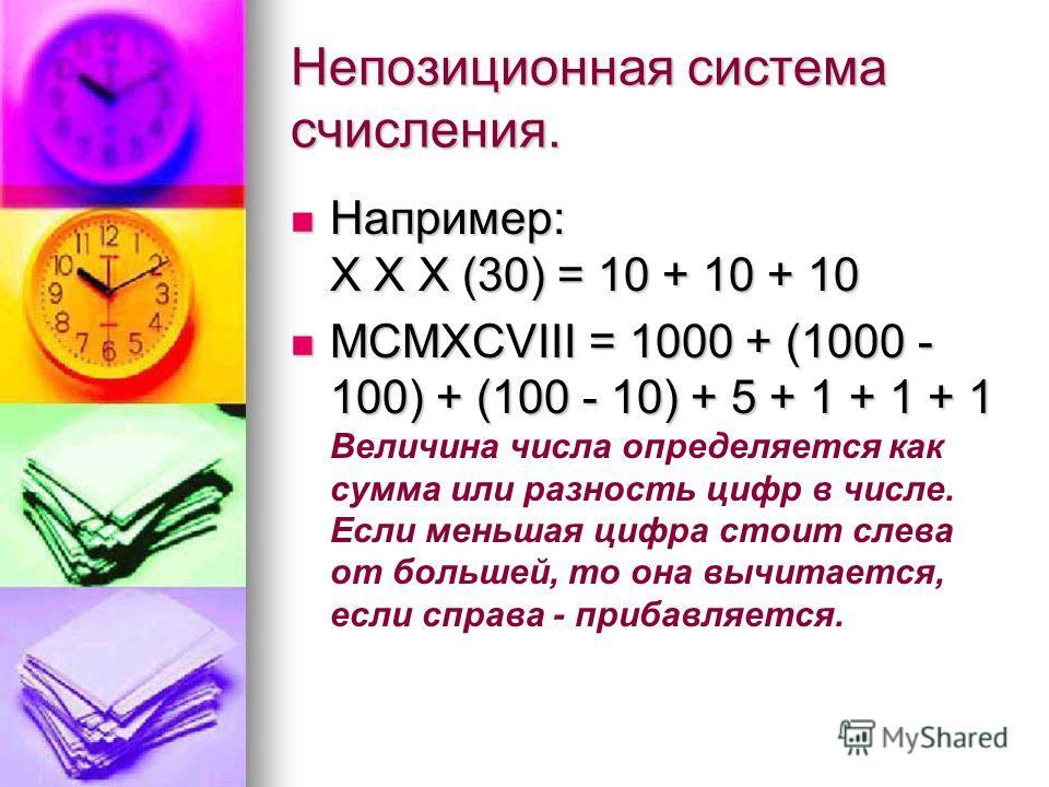 Непозиционная система счисления. Например: X X X (30) = 10 + 10 + 10 Например: X X X (30) = 10 + 10 + 10 MCMXCVIII = 1000 + (1000 - 100) + (100 - 10) + 5 + 1 + 1 + 1 MCMXCVIII = 1000 + (1000 - 100) + (100 - 10) + 5 + 1 + 1 + 1 Величина числа определя
