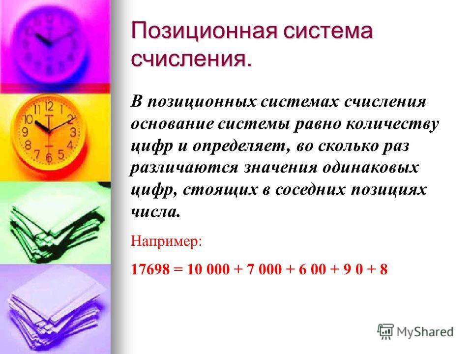 Позиционная система счисления. В позиционных системах счисления основание системы равно количеству цифр и определяет, во сколько раз различаются значения одинаковых цифр, стоящих в соседних позициях числа. Например: 17698 = 10 000 + 7 000 + 6 00 + 9