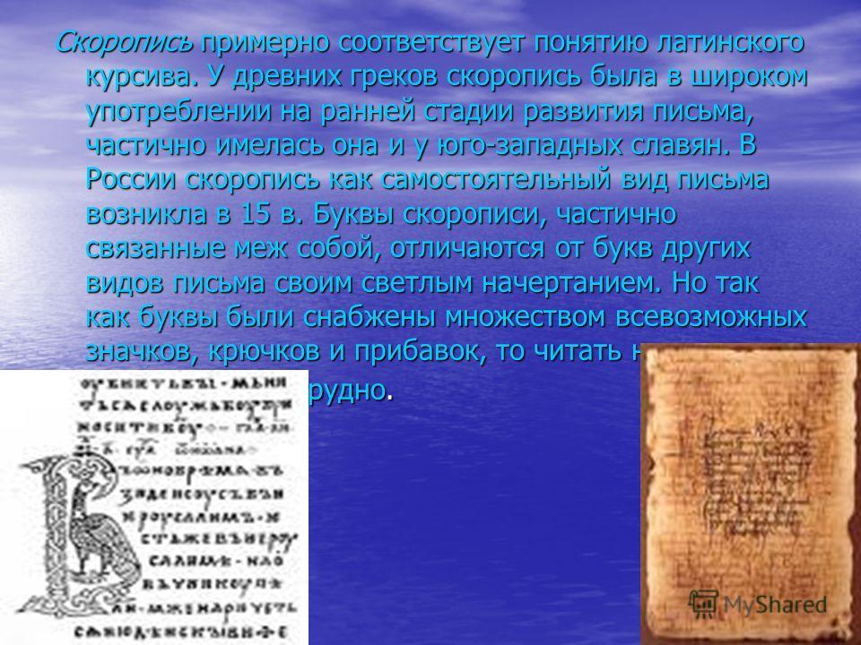 Скоропись примерно соответствует понятию латинского курсива. У древних греков скоропись была в широком употреблении на ранней стадии развития письма, частично имелась она и у юго-западных славян. В России скоропись как самостоятельный вид письма возн