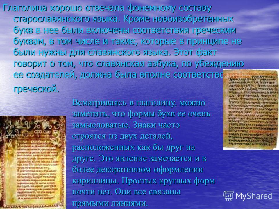Глаголица хорошо отвечала фонемному составу старославянского языка. Кроме новоизобретенных букв в нее были включены соответствия греческим буквам, в том числе и такие, которые в принципе не были нужны для славянского языка. Этот факт говорит о том, ч