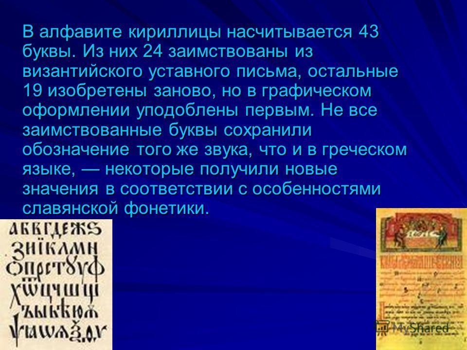 В алфавите кириллицы насчитывается 43 буквы. Из них 24 заимствованы из византийского уставного письма, остальные 19 изобретены заново, но в графическом оформлении уподоблены первым. Не все заимствованные буквы сохранили обозначение того же звука, что