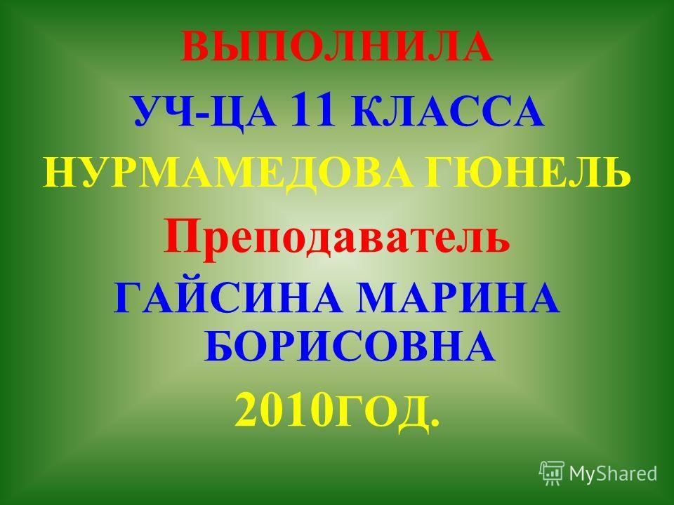 ВЫПОЛНИЛА УЧ-ЦА 11 КЛАССА НУРМАМЕДОВА ГЮНЕЛЬ Преподаватель ГАЙСИНА МАРИНА БОРИСОВНА 2010 ГОД.